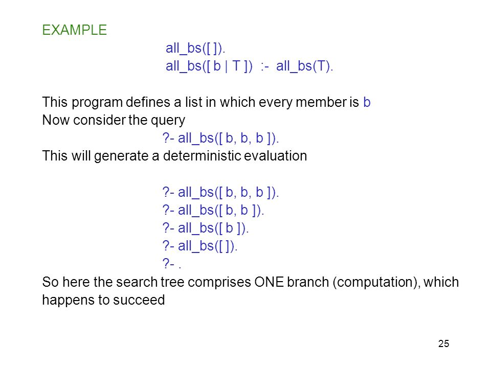 EXAMPLE all_bs([ ]). all_bs([ b | T ]) :- all_bs(T). This program defines a list in which every member is b.